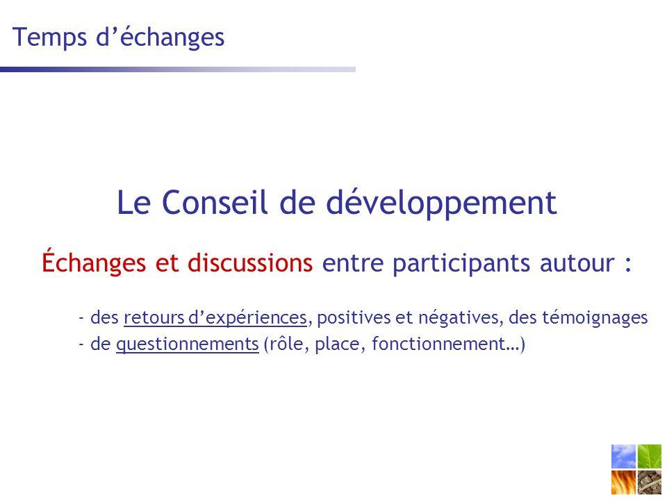 Temps déchanges Le Conseil de développement Échanges et discussions entre participants autour : - des retours dexpériences, positives et négatives, des témoignages - de questionnements (rôle, place, fonctionnement…)