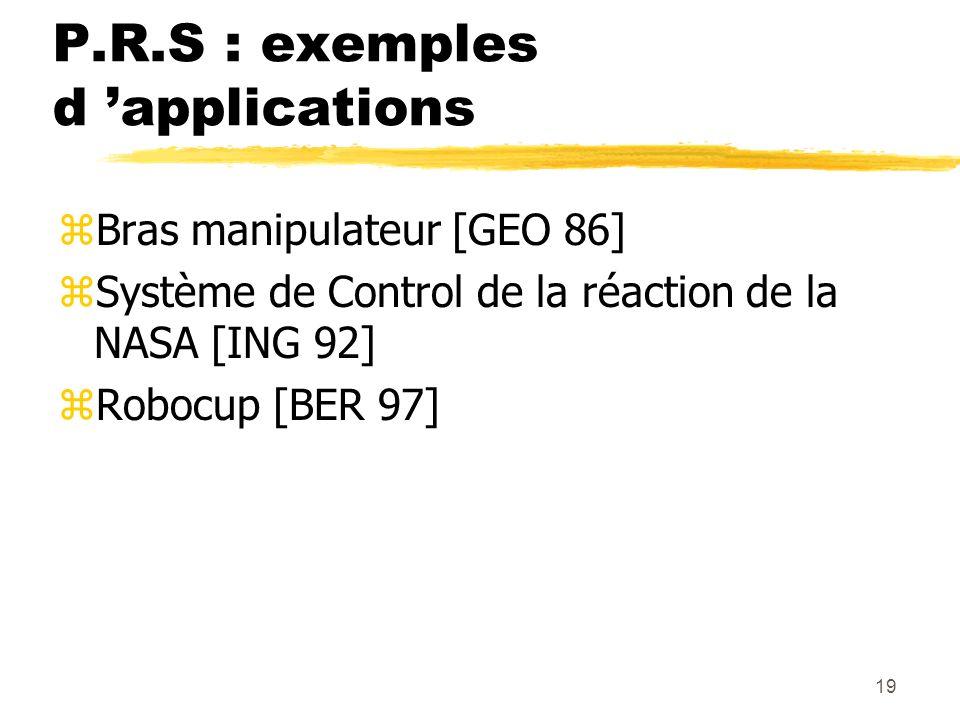 19 P.R.S : exemples d applications zBras manipulateur [GEO 86] zSystème de Control de la réaction de la NASA [ING 92] zRobocup [BER 97]
