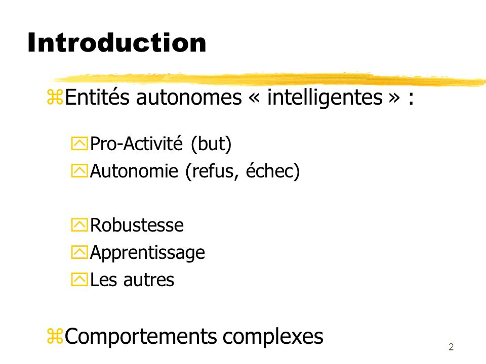 2 zEntités autonomes « intelligentes » : yPro-Activité (but) yAutonomie (refus, échec) yRobustesse yApprentissage yLes autres zComportements complexes