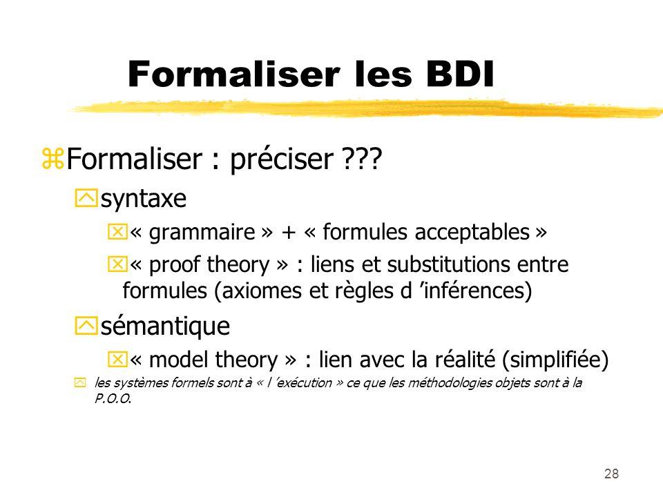 28 Formaliser les BDI zFormaliser : préciser ??? ysyntaxe x« grammaire » + « formules acceptables » x« proof theory » : liens et substitutions entre f