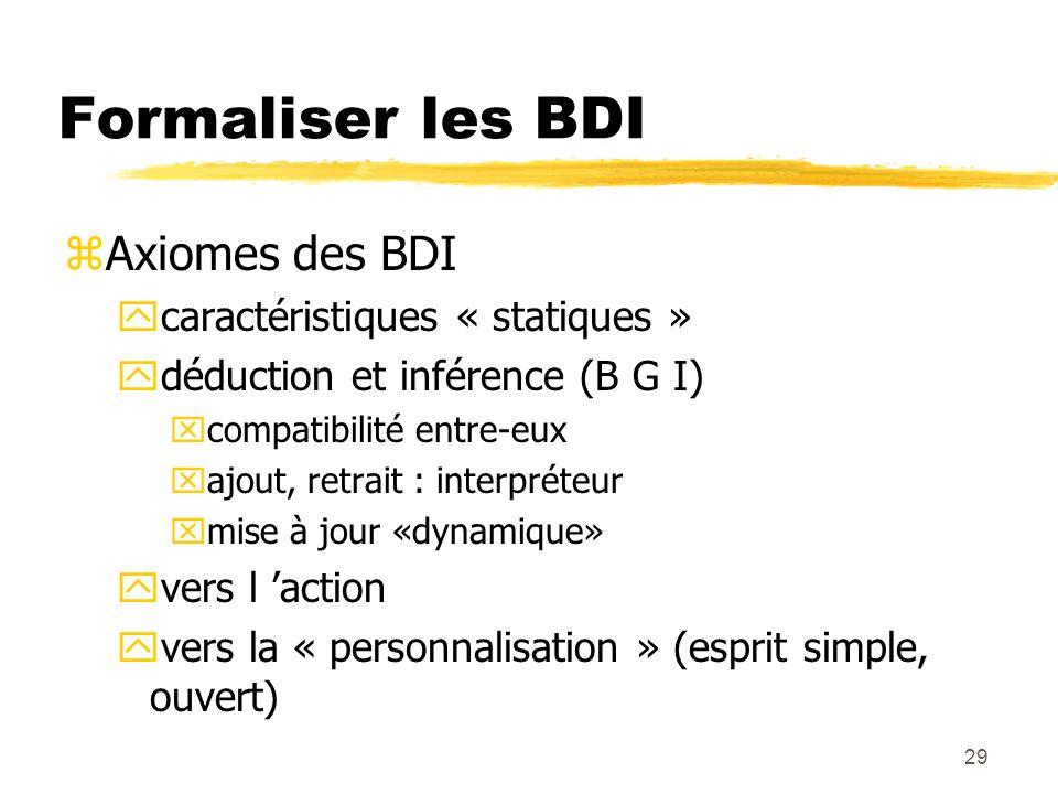 29 Formaliser les BDI zAxiomes des BDI ycaractéristiques « statiques » ydéduction et inférence (B G I) xcompatibilité entre-eux xajout, retrait : inte