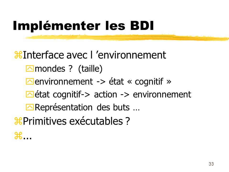 33 Implémenter les BDI zInterface avec l environnement ymondes ? (taille) yenvironnement -> état « cognitif » yétat cognitif-> action -> environnement