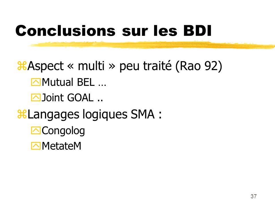 37 Conclusions sur les BDI zAspect « multi » peu traité (Rao 92) yMutual BEL … yJoint GOAL.. zLangages logiques SMA : yCongolog yMetateM