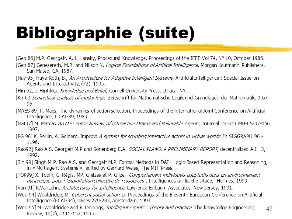 47 Bibliographie (suite) [Geo 86] M.P. Georgeff, A. L. Lansky, Procedural Knowledge, Proceedings of the IEEE Vol 74, N° 10, October 1986. [Gen 87] Gen