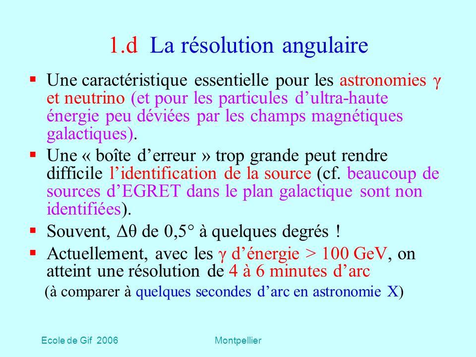 Ecole de Gif 2006Montpellier 1.d La résolution angulaire Une caractéristique essentielle pour les astronomies γ et neutrino (et pour les particules dultra-haute énergie peu déviées par les champs magnétiques galactiques).