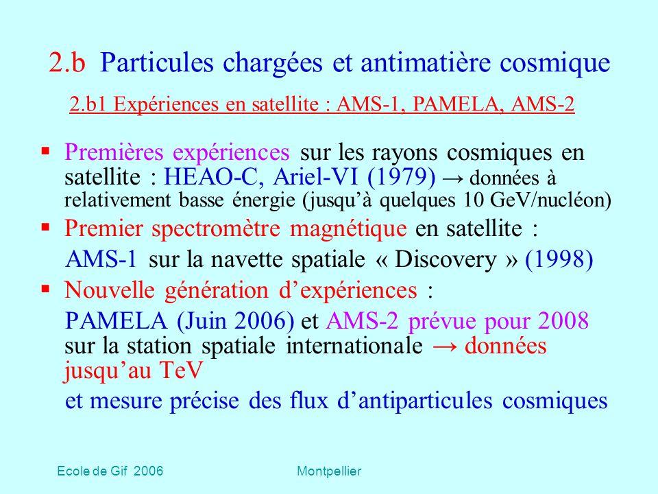 Ecole de Gif 2006Montpellier 2.b Particules chargées et antimatière cosmique Premières expériences sur les rayons cosmiques en satellite : HEAO-C, Ariel-VI (1979) données à relativement basse énergie (jusquà quelques 10 GeV/nucléon) Premier spectromètre magnétique en satellite : AMS-1 sur la navette spatiale « Discovery » (1998) Nouvelle génération dexpériences : PAMELA (Juin 2006) et AMS-2 prévue pour 2008 sur la station spatiale internationale données jusquau TeV et mesure précise des flux dantiparticules cosmiques 2.b1 Expériences en satellite : AMS-1, PAMELA, AMS-2
