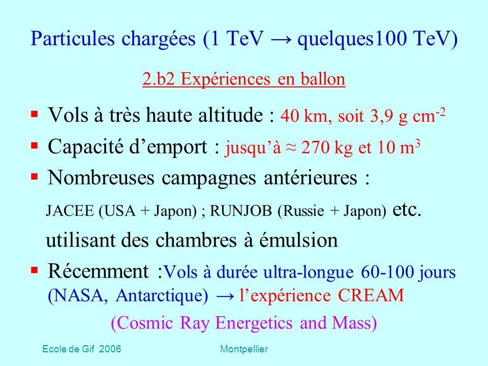 Ecole de Gif 2006Montpellier Particules chargées (1 TeV quelques100 TeV) Vols à très haute altitude : 40 km, soit 3,9 g cm -2 Capacité demport : jusquà 270 kg et 10 m 3 Nombreuses campagnes antérieures : JACEE (USA + Japon) ; RUNJOB (Russie + Japon) etc.