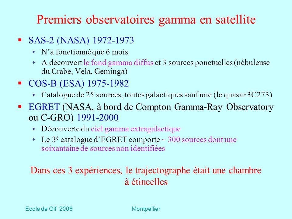 Ecole de Gif 2006Montpellier Premiers observatoires gamma en satellite SAS-2 (NASA) 1972-1973 Na fonctionné que 6 mois A découvert le fond gamma diffus et 3 sources ponctuelles (nébuleuse du Crabe, Vela, Geminga) COS-B (ESA) 1975-1982 Catalogue de 25 sources, toutes galactiques sauf une (le quasar 3C273) EGRET (NASA, à bord de Compton Gamma-Ray Observatory ou C-GRO) 1991-2000 Découverte du ciel gamma extragalactique Le 3 è catalogue dEGRET comporte ~ 300 sources dont une soixantaine de sources non identifiées Dans ces 3 expériences, le trajectographe était une chambre à étincelles