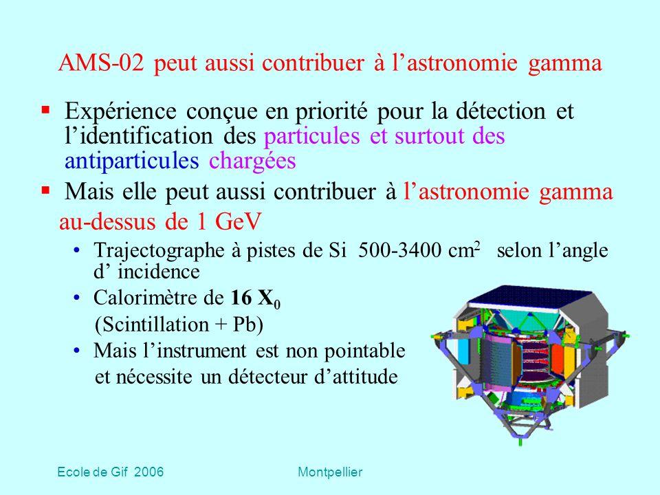 Ecole de Gif 2006Montpellier AMS-02 peut aussi contribuer à lastronomie gamma Expérience conçue en priorité pour la détection et lidentification des particules et surtout des antiparticules chargées Mais elle peut aussi contribuer à lastronomie gamma au-dessus de 1 GeV Trajectographe à pistes de Si 500-3400 cm 2 selon langle d incidence Calorimètre de 16 X 0 (Scintillation + Pb) Mais linstrument est non pointable et nécessite un détecteur dattitude