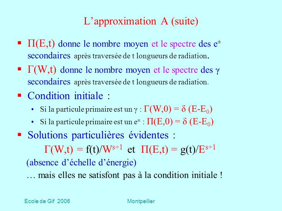 Ecole de Gif 2006Montpellier Lapproximation A (suite) Π(E,t) donne le nombre moyen et le spectre des e ± secondaires après traversée de t longueurs de radiation.