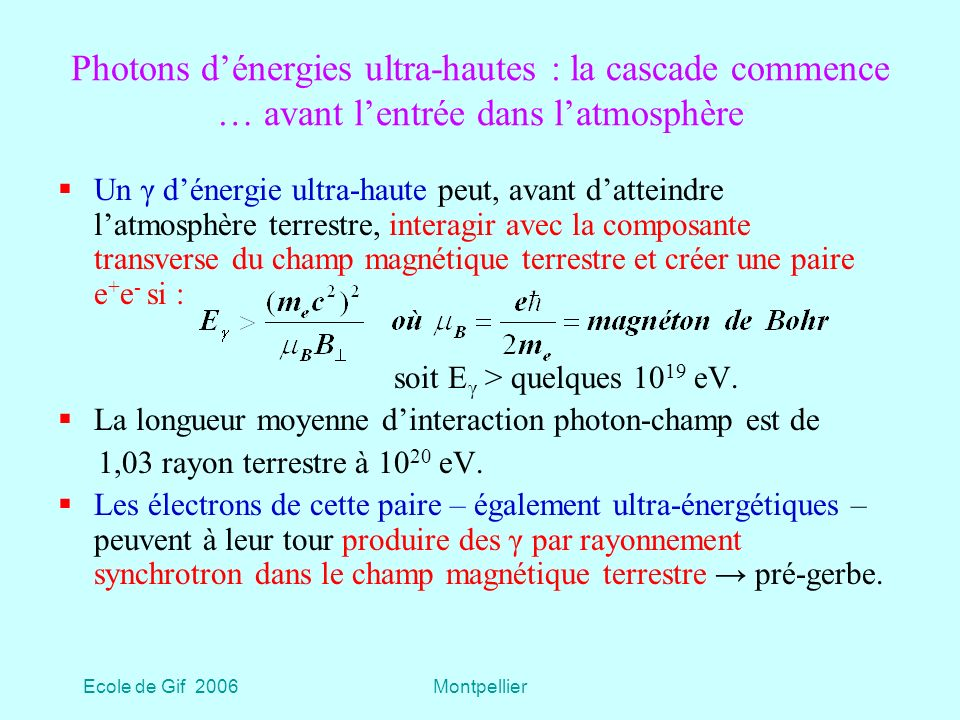 Ecole de Gif 2006Montpellier Photons dénergies ultra-hautes : la cascade commence … avant lentrée dans latmosphère Un γ dénergie ultra-haute peut, avant datteindre latmosphère terrestre, interagir avec la composante transverse du champ magnétique terrestre et créer une paire e + e - si : soit E γ > quelques 10 19 eV.