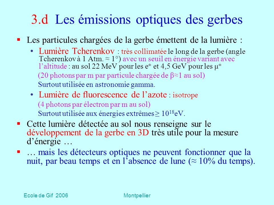 Ecole de Gif 2006Montpellier 3.d Les émissions optiques des gerbes Les particules chargées de la gerbe émettent de la lumière : Lumière Tcherenkov : très collimatée le long de la gerbe (angle Tcherenkov à 1 Atm.