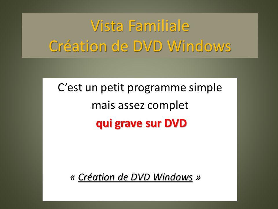 Vista Familiale Création de DVD Windows Cest un petit programme simple mais assez complet qui grave sur DVD « Création de DVD Windows » « Création de