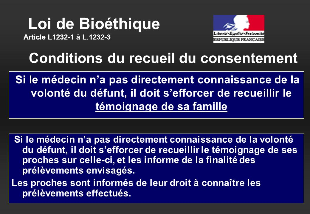 Loi de Bioéthique Article L1232-1 à L.1232-3 Si le médecin na pas directement connaissance de la volonté du défunt, il doit sefforcer de recueillir le