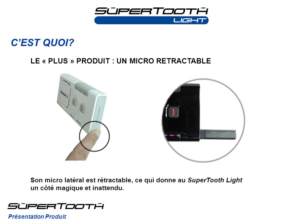 CEST QUOI? Son micro latéral est rétractable, ce qui donne au SuperTooth Light un côté magique et inattendu. Présentation Produit LE « PLUS » PRODUIT