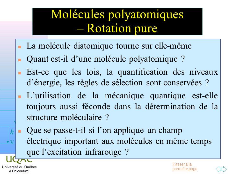 Passer à la première page v = 0 v = 1 v = 2 h Molécules polyatomiques – Rotation pure n La molécule diatomique tourne sur elle-même n Quant est-il dun