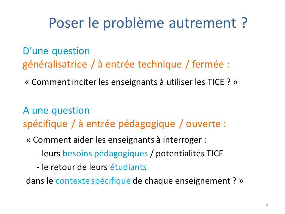 Poser le problème autrement ? « Comment aider les enseignants à interroger : - leurs besoins pédagogiques / potentialités TICE - le retour de leurs ét