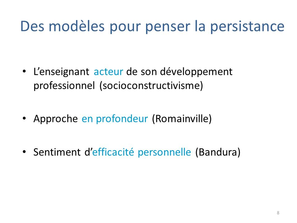 Lenseignant acteur de son développement professionnel (socioconstructivisme) Approche en profondeur (Romainville) Sentiment defficacité personnelle (Bandura) 8 Des modèles pour penser la persistance