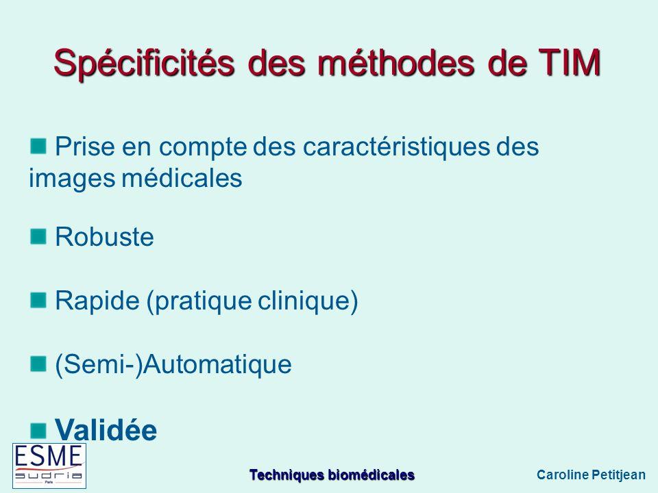 Techniques biomédicales Caroline Petitjean Spécificités des méthodes de TIM Prise en compte des caractéristiques des images médicales Robuste Rapide (pratique clinique) (Semi-)Automatique Validée