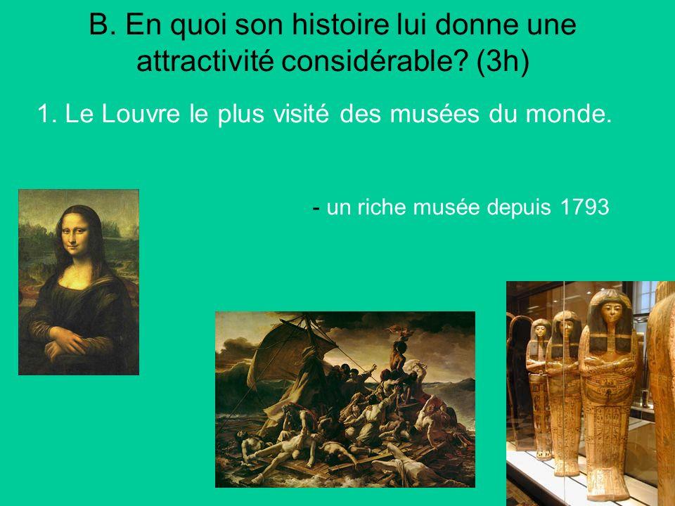 B. En quoi son histoire lui donne une attractivité considérable? (3h) 1. Le Louvre le plus visité des musées du monde. - un riche musée depuis 1793