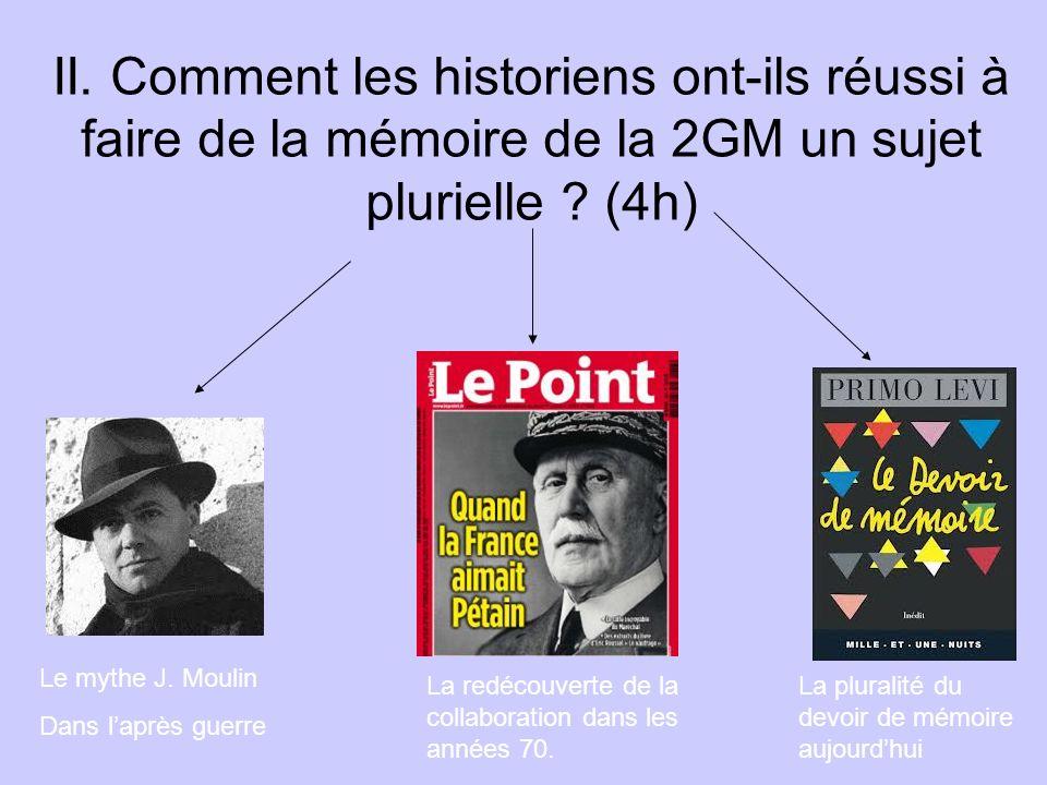 II. Comment les historiens ont-ils réussi à faire de la mémoire de la 2GM un sujet plurielle ? (4h) Le mythe J. Moulin Dans laprès guerre La redécouve