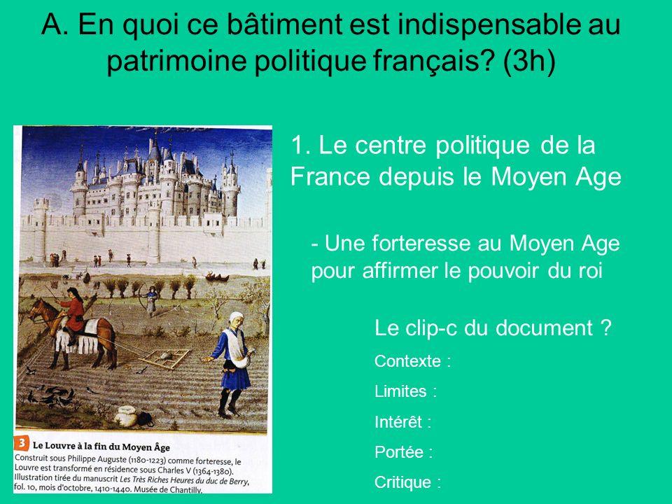 A. En quoi ce bâtiment est indispensable au patrimoine politique français? (3h) 1. Le centre politique de la France depuis le Moyen Age Le clip-c du d