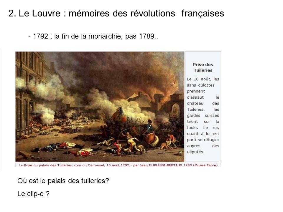 2. Le Louvre : mémoires des révolutions françaises Où est le palais des tuileries? Le clip-c ? - 1792 : la fin de la monarchie, pas 1789..