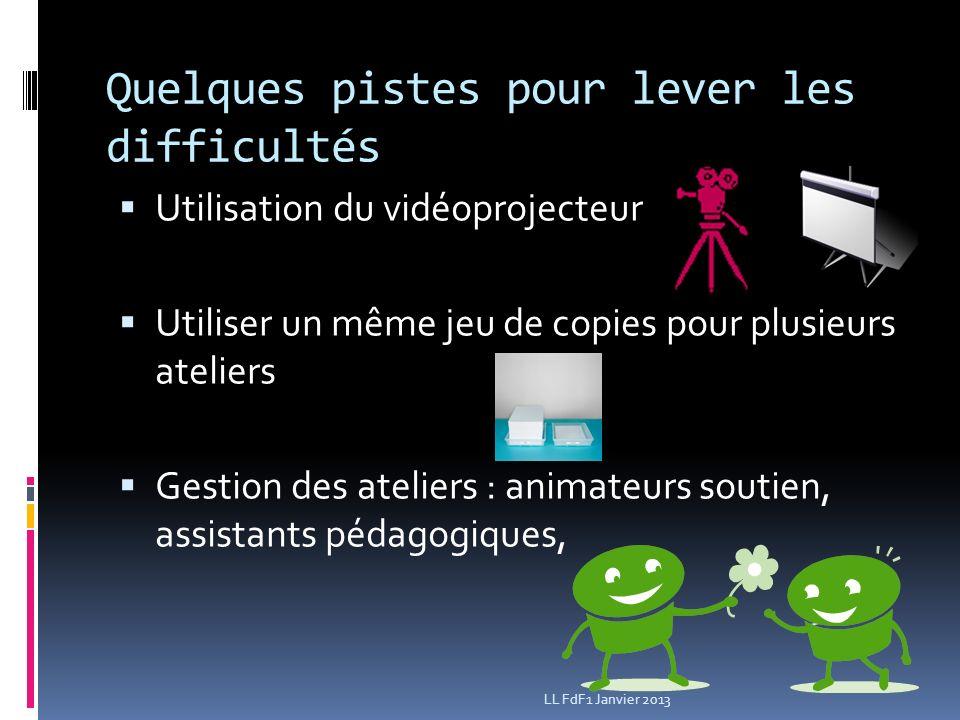 Quelques pistes pour lever les difficultés Utilisation du vidéoprojecteur Utiliser un même jeu de copies pour plusieurs ateliers Gestion des ateliers : animateurs soutien, assistants pédagogiques, LL FdF1 Janvier 2013