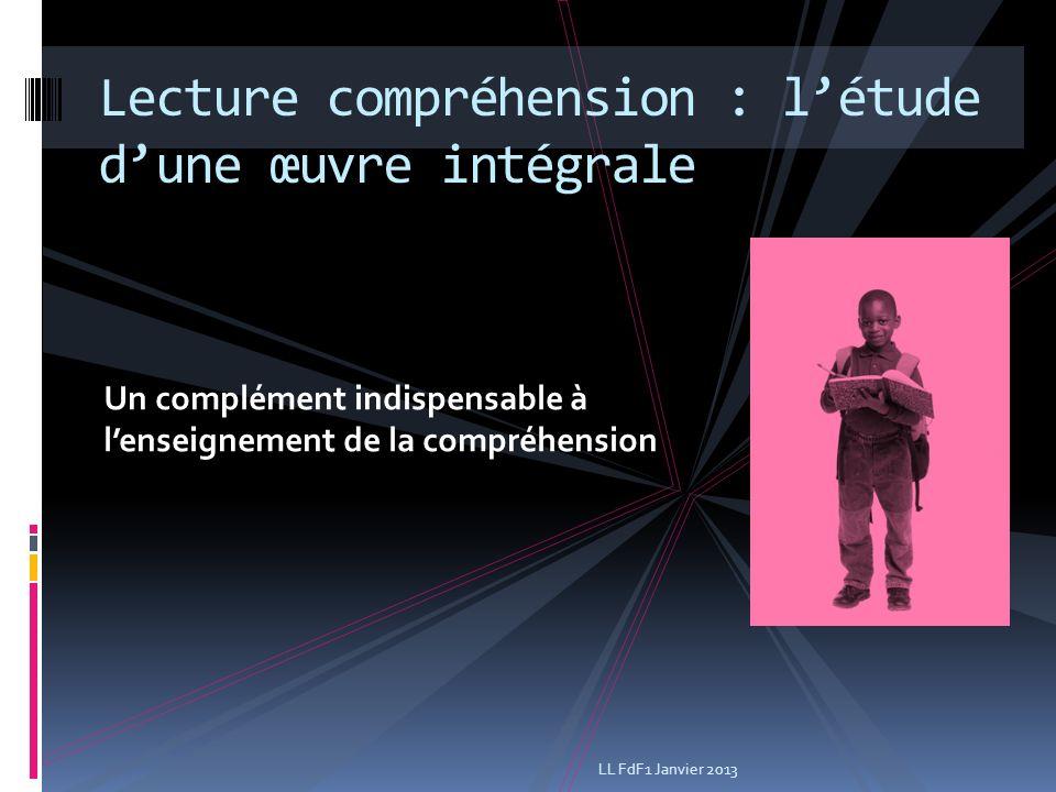 Un complément indispensable à lenseignement de la compréhension Lecture compréhension : létude dune œuvre intégrale LL FdF1 Janvier 2013