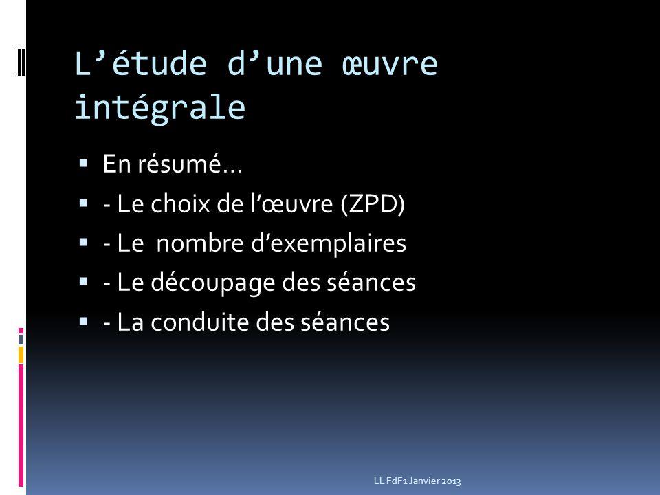 Létude dune œuvre intégrale En résumé… - Le choix de lœuvre (ZPD) - Le nombre dexemplaires - Le découpage des séances - La conduite des séances LL FdF1 Janvier 2013