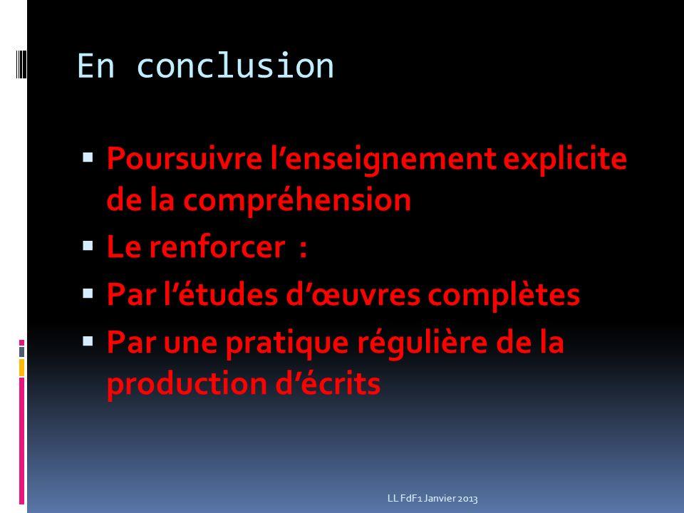 En conclusion Poursuivre lenseignement explicite de la compréhension Le renforcer : Par létudes dœuvres complètes Par une pratique régulière de la production décrits LL FdF1 Janvier 2013