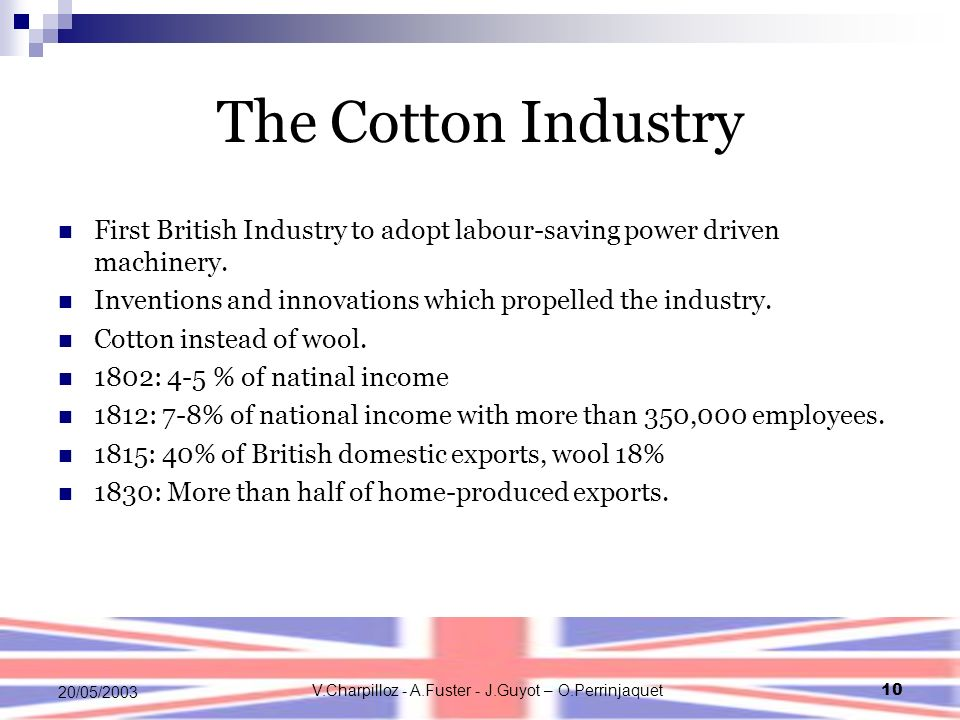 V.Charpilloz - A.Fuster - J.Guyot – O.Perrinjaquet10 20/05/2003 The Cotton Industry First British Industry to adopt labour-saving power driven machinery.