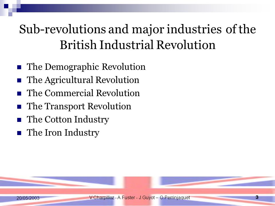 V.Charpilloz - A.Fuster - J.Guyot – O.Perrinjaquet3 20/05/2003 Sub-revolutions and major industries of the British Industrial Revolution The Demographic Revolution The Agricultural Revolution The Commercial Revolution The Transport Revolution The Cotton Industry The Iron Industry