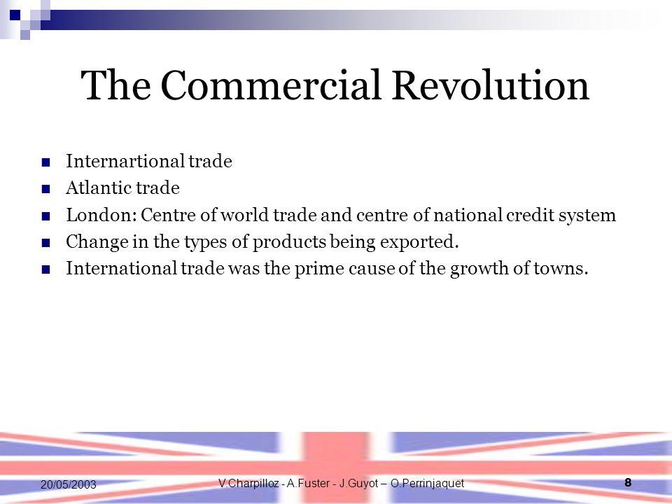 V.Charpilloz - A.Fuster - J.Guyot – O.Perrinjaquet8 20/05/2003 The Commercial Revolution Internartional trade Atlantic trade London: Centre of world t