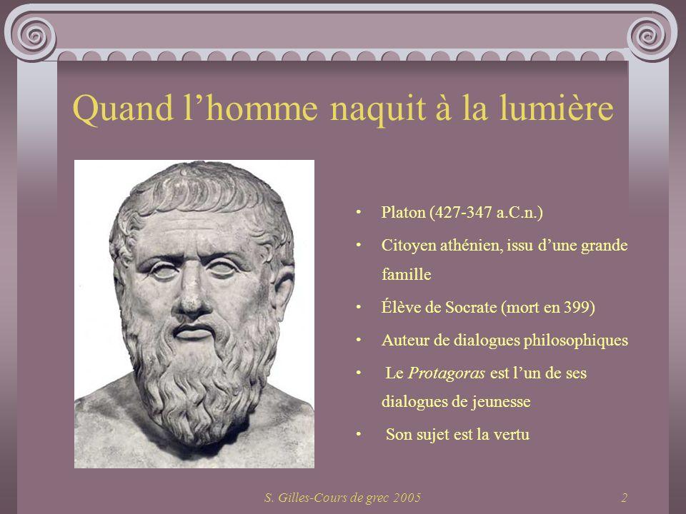 S. Gilles-Cours de grec 20052 Quand lhomme naquit à la lumière Platon (427-347 a.C.n.) Citoyen athénien, issu dune grande famille Élève de Socrate (mo