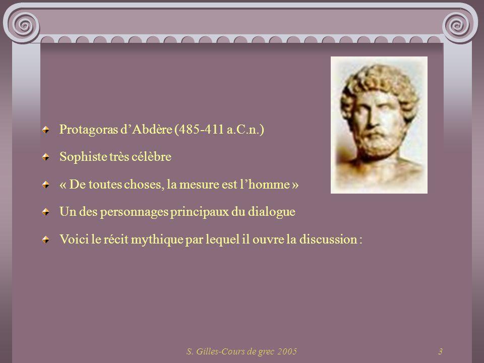 S. Gilles-Cours de grec 20053 Protagoras dAbdère (485-411 a.C.n.) Sophiste très célèbre « De toutes choses, la mesure est lhomme » Un des personnages