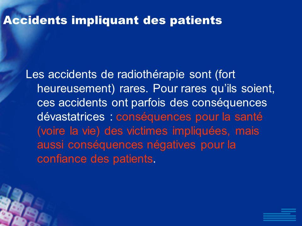 Accidents impliquant des patients Les accidents de radiothérapie sont (fort heureusement) rares. Pour rares quils soient, ces accidents ont parfois de