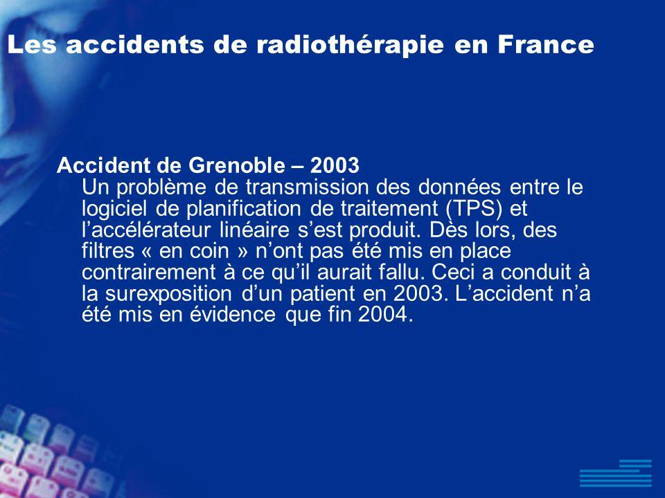 Les accidents de radiothérapie en France Accident de Grenoble – 2003 Un problème de transmission des données entre le logiciel de planification de tra