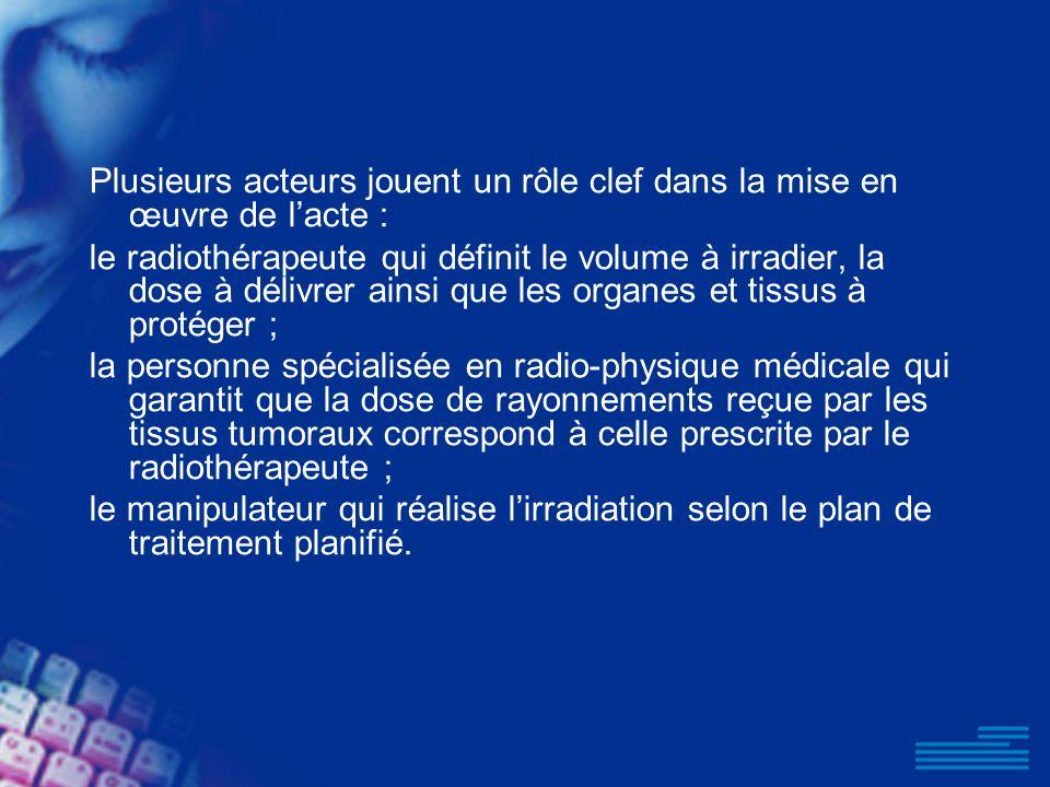 Plusieurs acteurs jouent un rôle clef dans la mise en œuvre de lacte : le radiothérapeute qui définit le volume à irradier, la dose à délivrer ainsi q