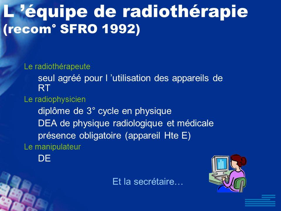 L équipe de radiothérapie (recom° SFRO 1992) Le radiothérapeute seul agréé pour l utilisation des appareils de RT Le radiophysicien diplôme de 3° cycl