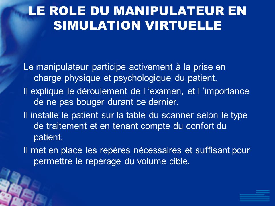 LE ROLE DU MANIPULATEUR EN SIMULATION VIRTUELLE Le manipulateur participe activement à la prise en charge physique et psychologique du patient. Il exp