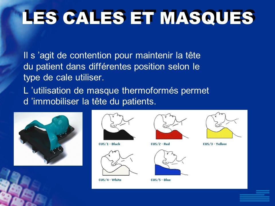 LES CALES ET MASQUES Il s agit de contention pour maintenir la tête du patient dans différentes position selon le type de cale utiliser. L utilisation