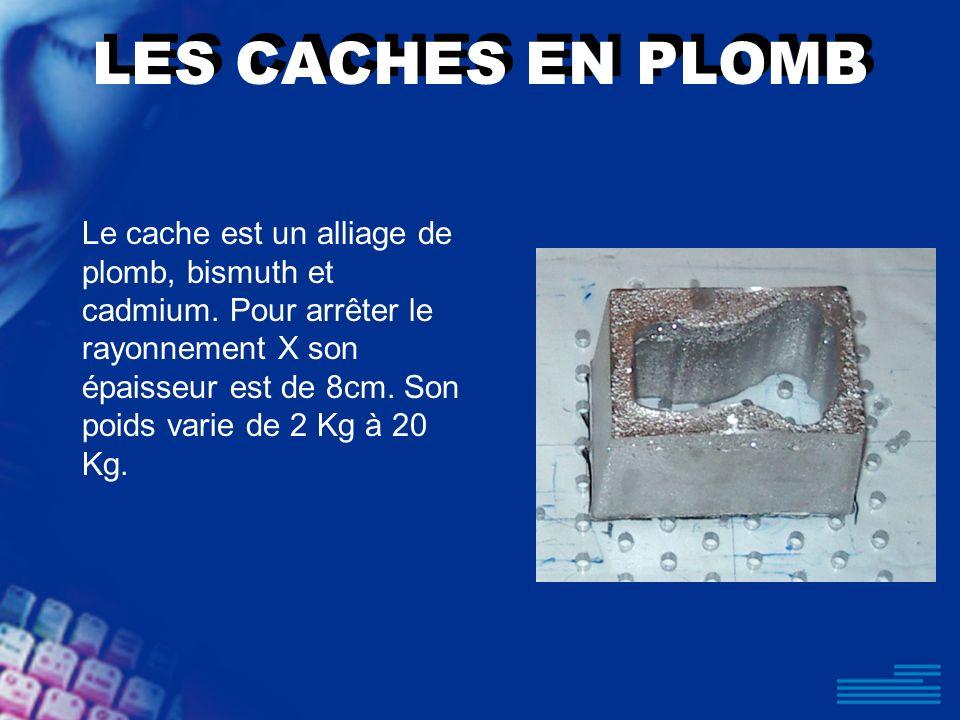 LES CACHES EN PLOMB Le cache est un alliage de plomb, bismuth et cadmium. Pour arrêter le rayonnement X son épaisseur est de 8cm. Son poids varie de 2