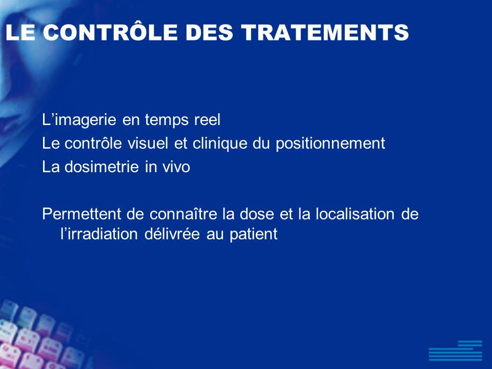 LE CONTRÔLE DES TRATEMENTS Limagerie en temps reel Le contrôle visuel et clinique du positionnement La dosimetrie in vivo Permettent de connaître la d
