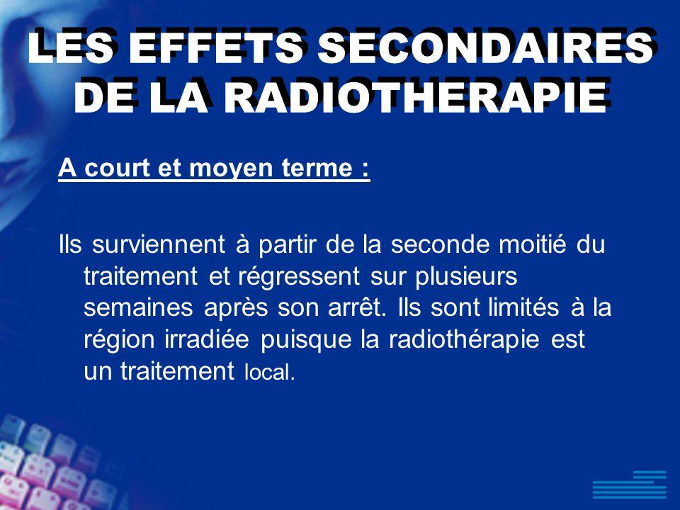LES EFFETS SECONDAIRES DE LA RADIOTHERAPIE A court et moyen terme : Ils surviennent à partir de la seconde moitié du traitement et régressent sur plus
