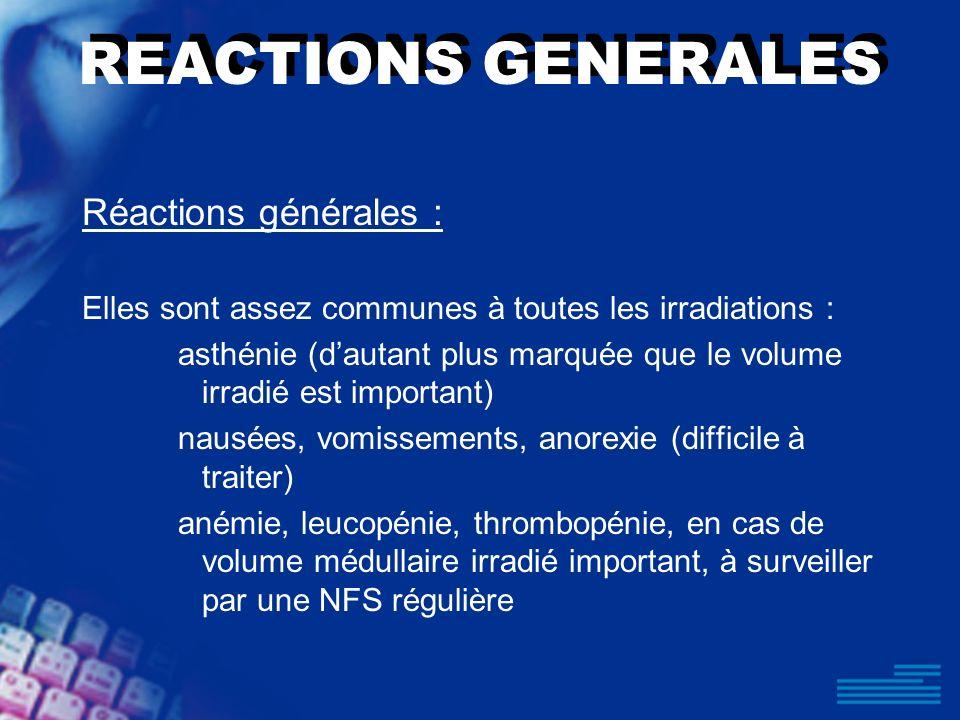 REACTIONS GENERALES Réactions générales : Elles sont assez communes à toutes les irradiations : asthénie (dautant plus marquée que le volume irradié e