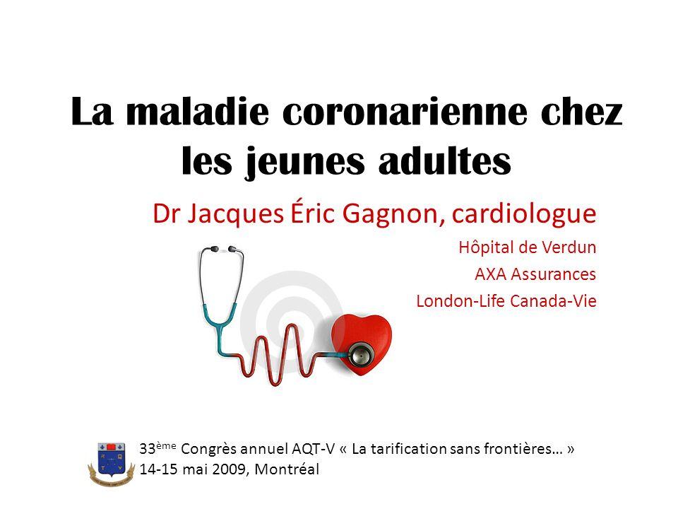 La maladie coronarienne chez les jeunes adultes Dr Jacques Éric Gagnon, cardiologue Hôpital de Verdun AXA Assurances London-Life Canada-Vie 33 ème Con