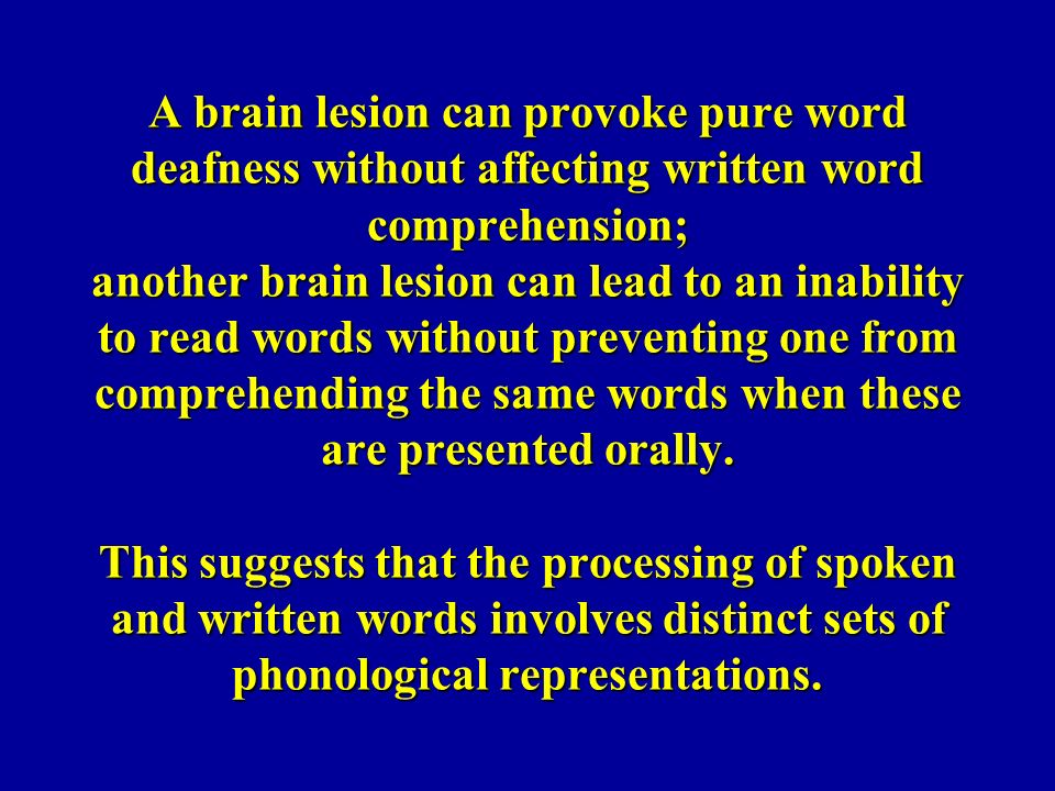 A brain lesion can provoke pure word deafness without affecting written word comprehension; another brain lesion can lead to an inability to read word