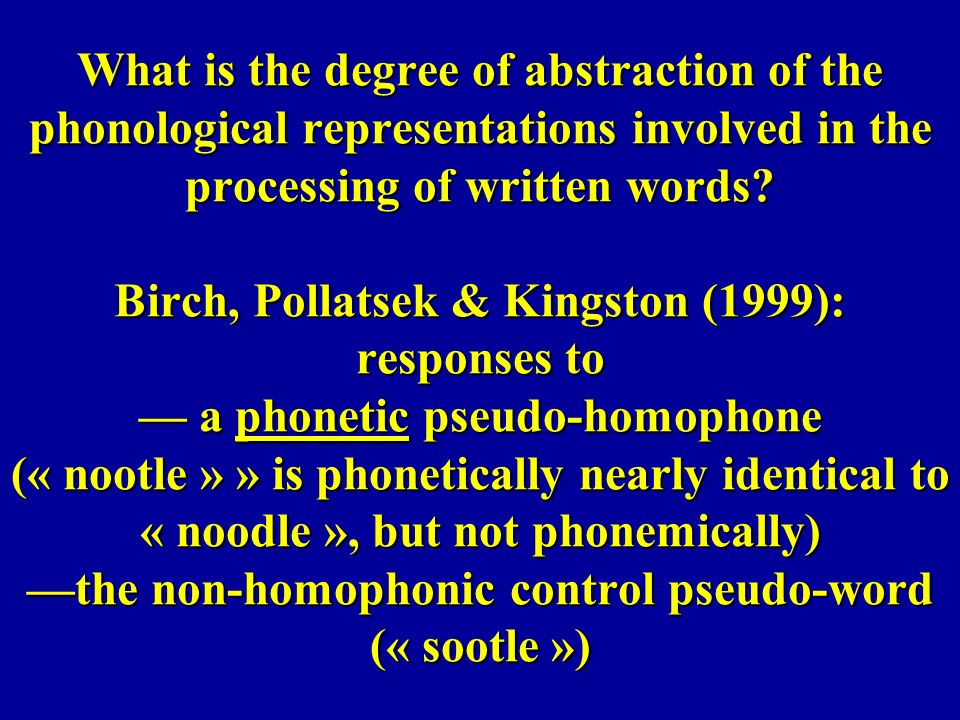 What is the degree of abstraction of the phonological representations involved in the processing of written words? Birch, Pollatsek & Kingston (1999):