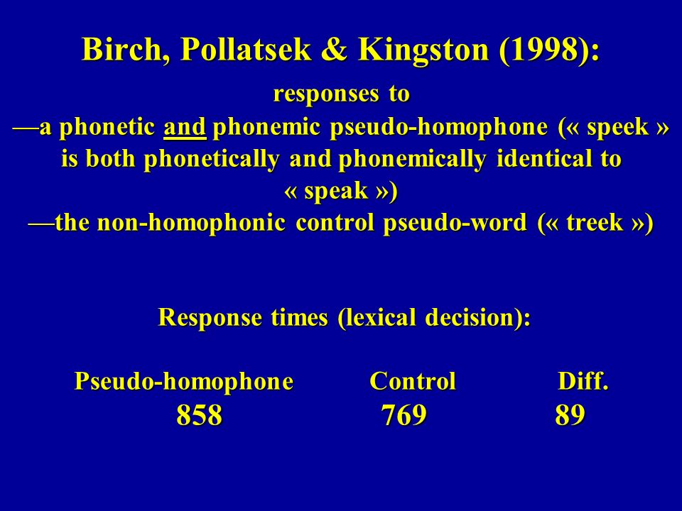 Birch, Pollatsek & Kingston (1998): responses to a phonetic and phonemic pseudo-homophone (« speek » is both phonetically and phonemically identical t